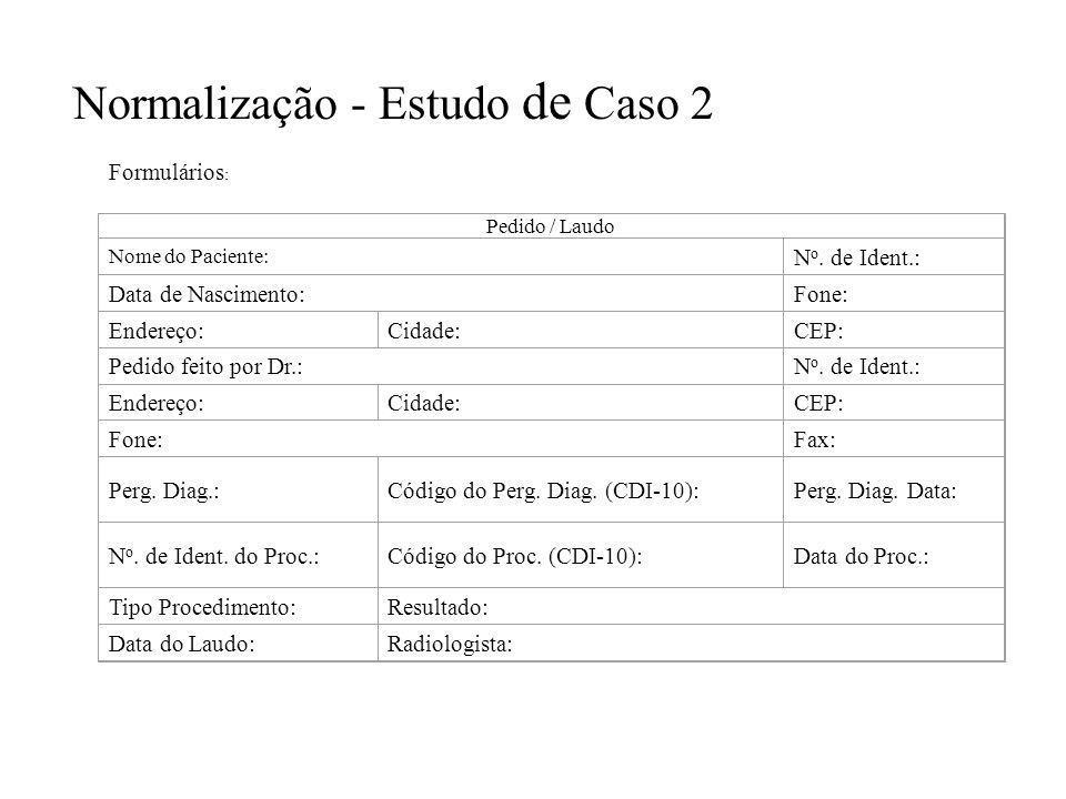 Normalização - Estudo de Caso 2 Formulários : Pedido / Laudo Nome do Paciente: N o. de Ident.: Data de Nascimento:Fone: Endereço:Cidade:CEP: Pedido fe