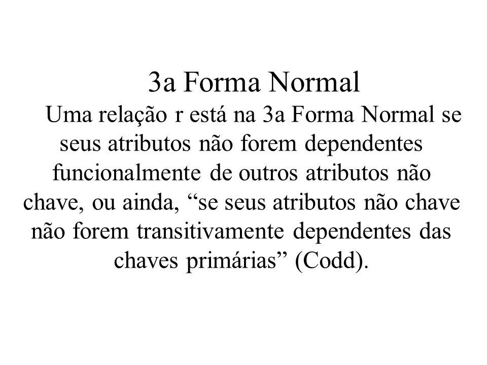 3a Forma Normal Uma relação r está na 3a Forma Normal se seus atributos não forem dependentes funcionalmente de outros atributos não chave, ou ainda,