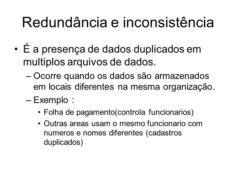 Redundância e inconsistência É a presença de dados duplicados em multiplos arquivos de dados. –Ocorre quando os dados são armazenados em locais difere