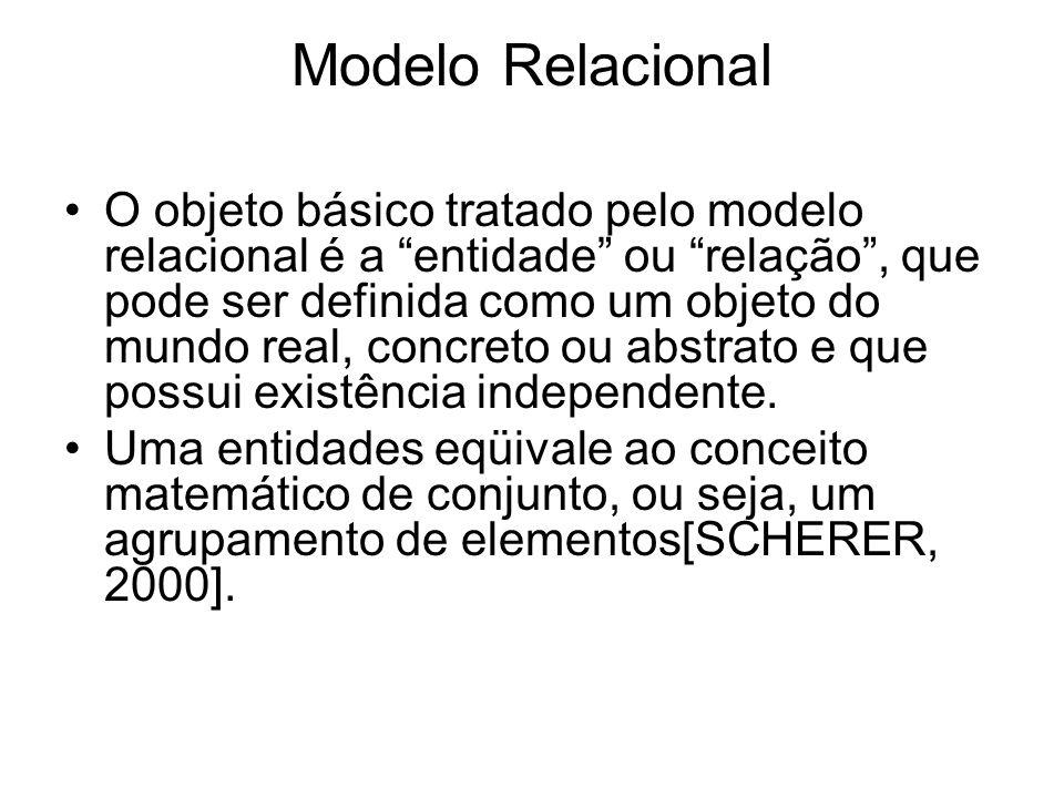 Modelo Relacional O objeto básico tratado pelo modelo relacional é a entidade ou relação, que pode ser definida como um objeto do mundo real, concreto