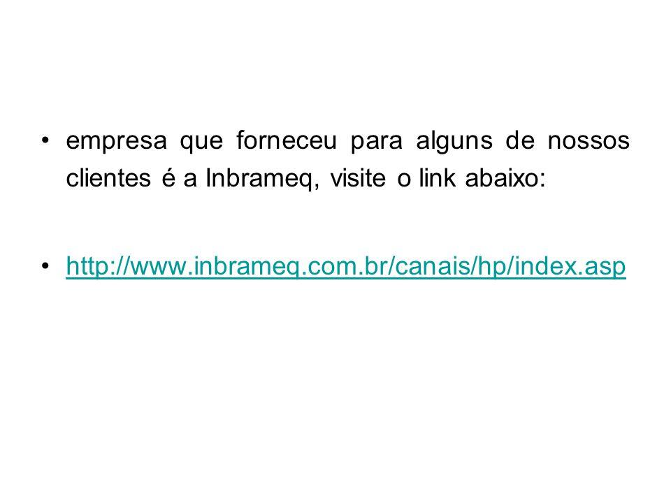 empresa que forneceu para alguns de nossos clientes é a Inbrameq, visite o link abaixo: http://www.inbrameq.com.br/canais/hp/index.asp
