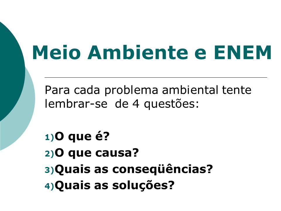 Meio Ambiente e ENEM Para cada problema ambiental tente lembrar-se de 4 questões: 1) O que é? 2) O que causa? 3) Quais as conseqüências? 4) Quais as s