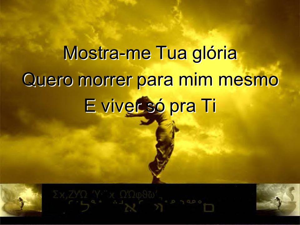 Mostra-me Tua glória Quero morrer para mim mesmo E viver só pra Ti Mostra-me Tua glória Quero morrer para mim mesmo E viver só pra Ti