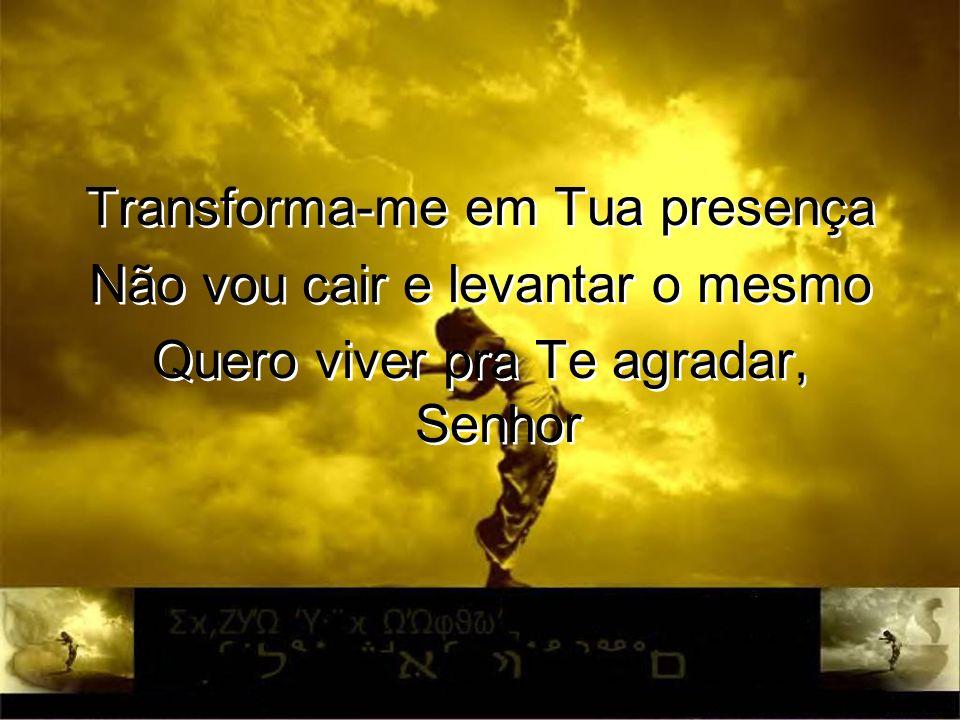 Transforma-me em Tua presença Não vou cair e levantar o mesmo Quero viver pra Te agradar, Senhor Transforma-me em Tua presença Não vou cair e levantar
