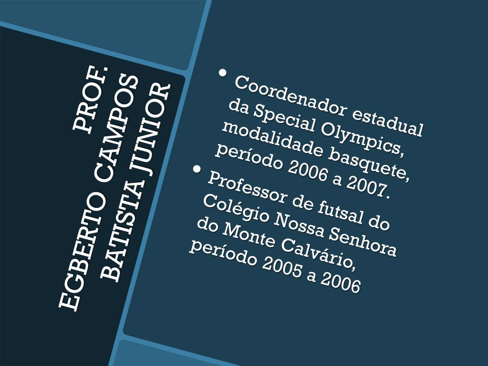 PROF. EGBERTO CAMPOS BATISTA JUNIOR Coordenador e professor de futsal Multipla Escola de Esportes, desde 2011. Coordenador e professor de futsal Multi