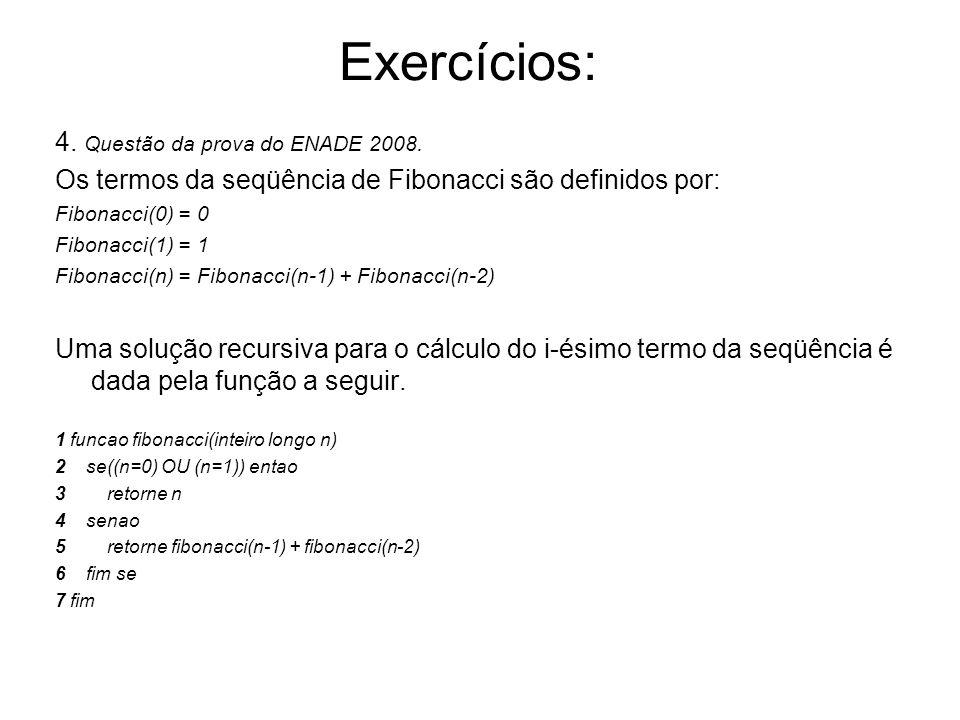 4. Questão da prova do ENADE 2008. Os termos da seqüência de Fibonacci são definidos por: Fibonacci(0) = 0 Fibonacci(1) = 1 Fibonacci(n) = Fibonacci(n