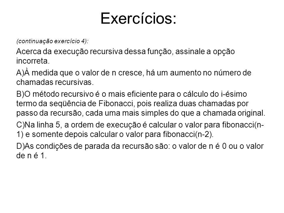 (continuação exercício 4): Acerca da execução recursiva dessa função, assinale a opção incorreta. A)À medida que o valor de n cresce, há um aumento no