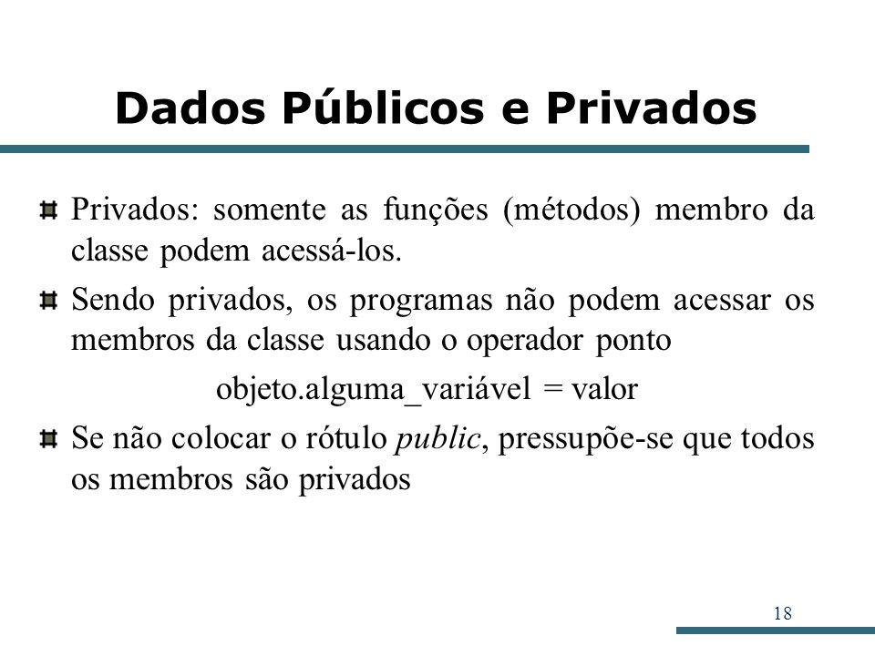18 Dados Públicos e Privados Privados: somente as funções (métodos) membro da classe podem acessá-los. Sendo privados, os programas não podem acessar