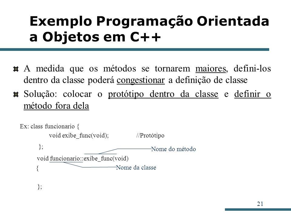 21 Exemplo Programação Orientada a Objetos em C++ A medida que os métodos se tornarem maiores, defini-los dentro da classe poderá congestionar a defin