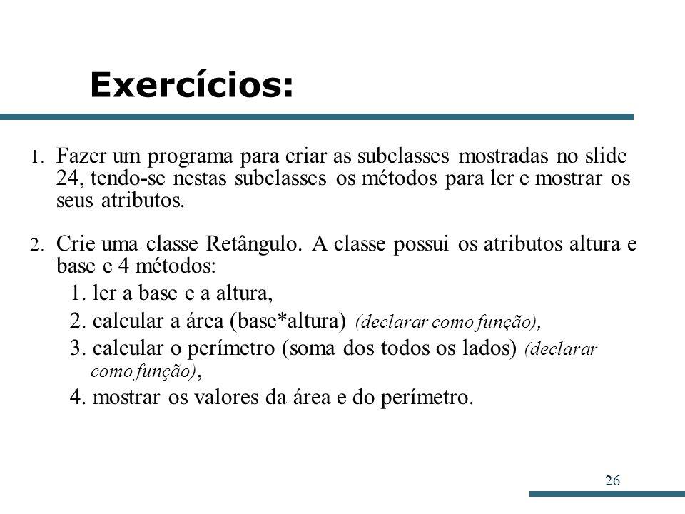 26 Exercícios: 1. Fazer um programa para criar as subclasses mostradas no slide 24, tendo-se nestas subclasses os métodos para ler e mostrar os seus a