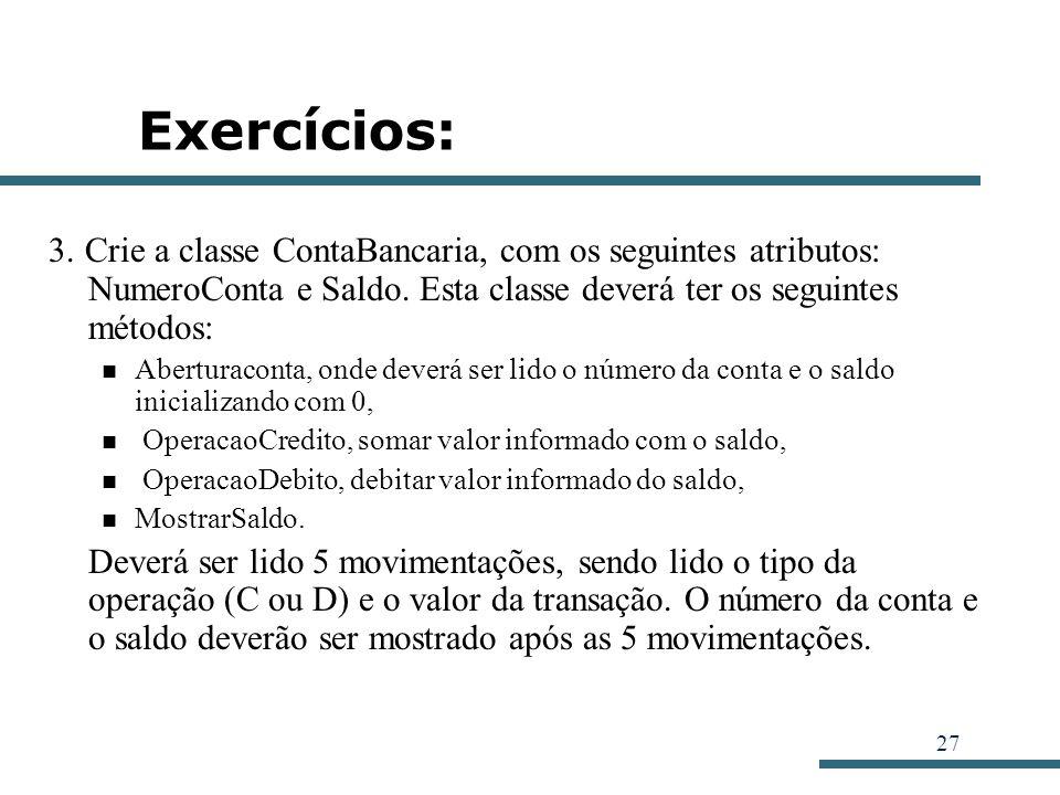 27 Exercícios: 3. Crie a classe ContaBancaria, com os seguintes atributos: NumeroConta e Saldo. Esta classe deverá ter os seguintes métodos: Aberturac