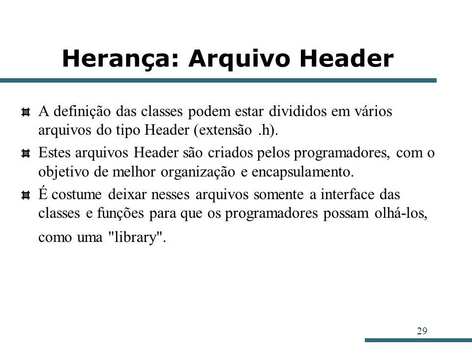 29 Herança: Arquivo Header A definição das classes podem estar divididos em vários arquivos do tipo Header (extensão.h). Estes arquivos Header são cri