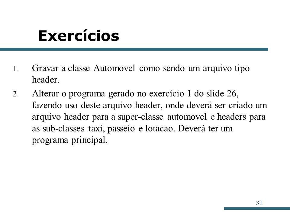 31 Exercícios 1. Gravar a classe Automovel como sendo um arquivo tipo header. 2. Alterar o programa gerado no exercício 1 do slide 26, fazendo uso des
