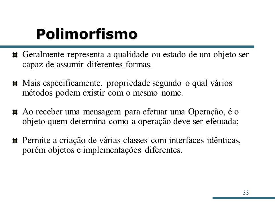 33 Polimorfismo Geralmente representa a qualidade ou estado de um objeto ser capaz de assumir diferentes formas. Mais especificamente, propriedade seg