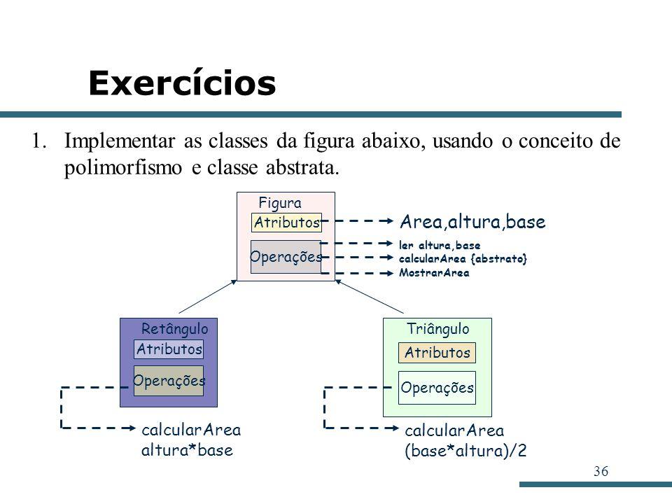 36 Exercícios Atributos Operações Figura ler altura,base calcularArea {abstrato} MostrarArea Area,altura,base Atributos Operações Retângulo Atributos