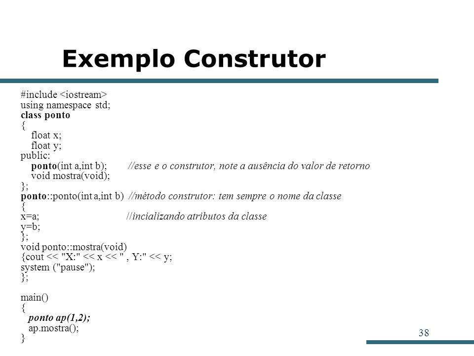 38 Exemplo Construtor #include using namespace std; class ponto { float x; float y; public: ponto(int a,int b); //esse e o construtor, note a ausência