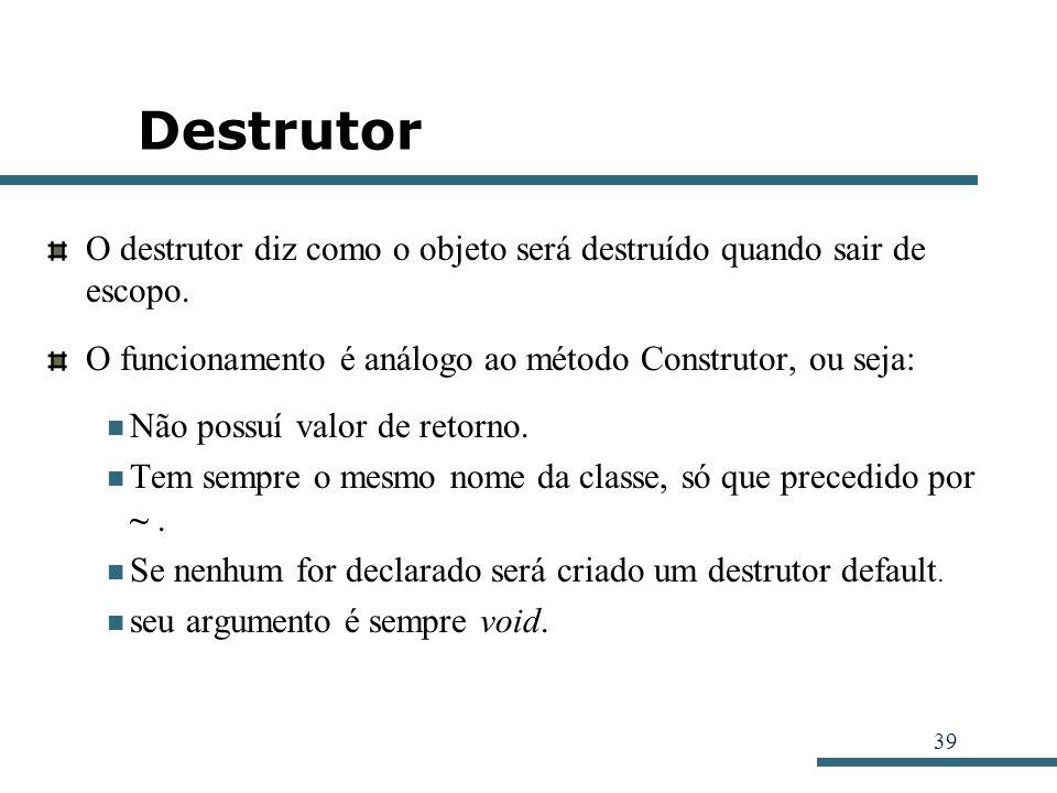 39 Destrutor O destrutor diz como o objeto será destruído quando sair de escopo. O funcionamento é análogo ao método Construtor, ou seja: Não possuí v