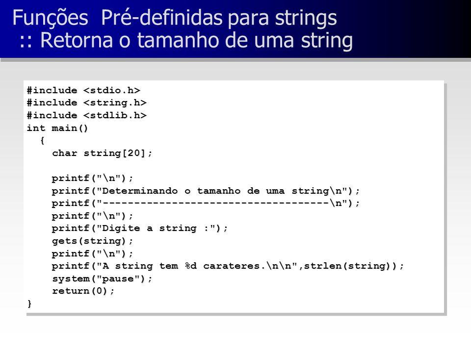 Funções Pré-definidas para strings :: Retorna o tamanho de uma string #include #include int main() { char string[20]; char string[20]; printf( \n ); printf( \n ); printf( Determinando o tamanho de uma string\n ); printf( Determinando o tamanho de uma string\n ); printf( ------------------------------------\n ); printf( ------------------------------------\n ); printf( \n ); printf( \n ); printf( Digite a string : ); printf( Digite a string : ); gets(string); gets(string); printf( \n ); printf( \n ); printf( A string tem %d carateres.\n\n ,strlen(string)); printf( A string tem %d carateres.\n\n ,strlen(string)); system( pause ); system( pause ); return(0); return(0);} #include #include int main() { char string[20]; char string[20]; printf( \n ); printf( \n ); printf( Determinando o tamanho de uma string\n ); printf( Determinando o tamanho de uma string\n ); printf( ------------------------------------\n ); printf( ------------------------------------\n ); printf( \n ); printf( \n ); printf( Digite a string : ); printf( Digite a string : ); gets(string); gets(string); printf( \n ); printf( \n ); printf( A string tem %d carateres.\n\n ,strlen(string)); printf( A string tem %d carateres.\n\n ,strlen(string)); system( pause ); system( pause ); return(0); return(0);}