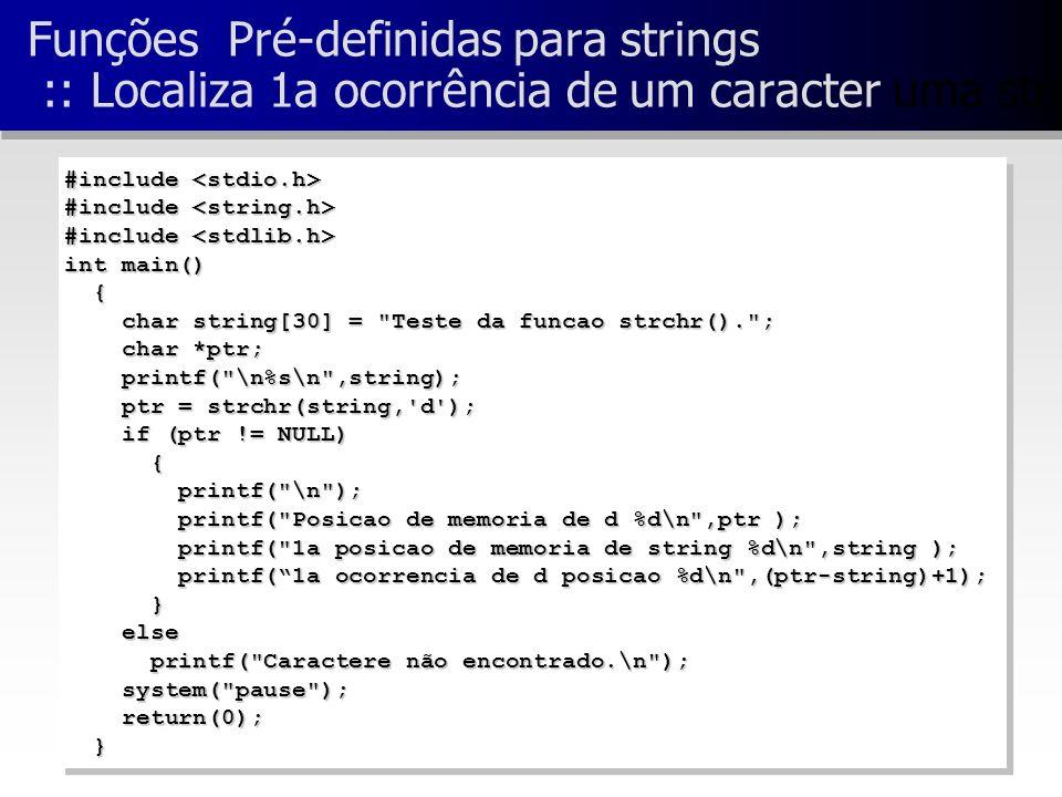 Funções Pré-definidas para strings :: Localiza 1a ocorrência de um caracter uma string #include #include int main() { char string[30] = Teste da funcao strchr(). ; char string[30] = Teste da funcao strchr(). ; char *ptr; char *ptr; printf( \n%s\n ,string); printf( \n%s\n ,string); ptr = strchr(string, d ); ptr = strchr(string, d ); if (ptr != NULL) if (ptr != NULL) { printf( \n ); printf( \n ); printf( Posicao de memoria de d %d\n ,ptr ); printf( Posicao de memoria de d %d\n ,ptr ); printf( 1a posicao de memoria de string %d\n ,string ); printf( 1a posicao de memoria de string %d\n ,string ); printf(1a ocorrencia de d posicao %d\n ,(ptr-string)+1); printf(1a ocorrencia de d posicao %d\n ,(ptr-string)+1); } else else printf( Caractere não encontrado.\n ); printf( Caractere não encontrado.\n ); system( pause ); system( pause ); return(0); return(0); } #include #include int main() { char string[30] = Teste da funcao strchr(). ; char string[30] = Teste da funcao strchr(). ; char *ptr; char *ptr; printf( \n%s\n ,string); printf( \n%s\n ,string); ptr = strchr(string, d ); ptr = strchr(string, d ); if (ptr != NULL) if (ptr != NULL) { printf( \n ); printf( \n ); printf( Posicao de memoria de d %d\n ,ptr ); printf( Posicao de memoria de d %d\n ,ptr ); printf( 1a posicao de memoria de string %d\n ,string ); printf( 1a posicao de memoria de string %d\n ,string ); printf(1a ocorrencia de d posicao %d\n ,(ptr-string)+1); printf(1a ocorrencia de d posicao %d\n ,(ptr-string)+1); } else else printf( Caractere não encontrado.\n ); printf( Caractere não encontrado.\n ); system( pause ); system( pause ); return(0); return(0); }