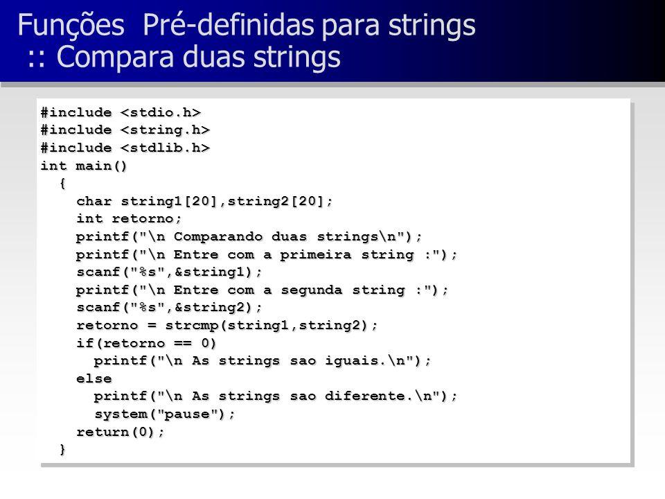 Funções Pré-definidas para strings :: Compara duas strings #include #include int main() { char string1[20],string2[20]; char string1[20],string2[20]; int retorno; int retorno; printf( \n Comparando duas strings\n ); printf( \n Comparando duas strings\n ); printf( \n Entre com a primeira string : ); printf( \n Entre com a primeira string : ); scanf( %s ,&string1); scanf( %s ,&string1); printf( \n Entre com a segunda string : ); printf( \n Entre com a segunda string : ); scanf( %s ,&string2); scanf( %s ,&string2); retorno = strcmp(string1,string2); retorno = strcmp(string1,string2); if(retorno == 0) if(retorno == 0) printf( \n As strings sao iguais.\n ); printf( \n As strings sao iguais.\n ); else else printf( \n As strings sao diferente.\n ); printf( \n As strings sao diferente.\n ); system( pause ); system( pause ); return(0); return(0); } #include #include int main() { char string1[20],string2[20]; char string1[20],string2[20]; int retorno; int retorno; printf( \n Comparando duas strings\n ); printf( \n Comparando duas strings\n ); printf( \n Entre com a primeira string : ); printf( \n Entre com a primeira string : ); scanf( %s ,&string1); scanf( %s ,&string1); printf( \n Entre com a segunda string : ); printf( \n Entre com a segunda string : ); scanf( %s ,&string2); scanf( %s ,&string2); retorno = strcmp(string1,string2); retorno = strcmp(string1,string2); if(retorno == 0) if(retorno == 0) printf( \n As strings sao iguais.\n ); printf( \n As strings sao iguais.\n ); else else printf( \n As strings sao diferente.\n ); printf( \n As strings sao diferente.\n ); system( pause ); system( pause ); return(0); return(0); }