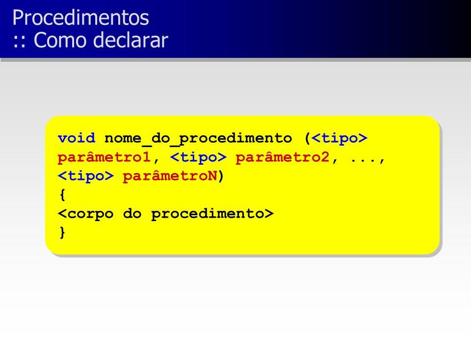void nome_do_procedimento ( parâmetro1, parâmetro2,..., parâmetroN) { } void nome_do_procedimento ( parâmetro1, parâmetro2,..., parâmetroN) { } Procedimentos :: Como declarar