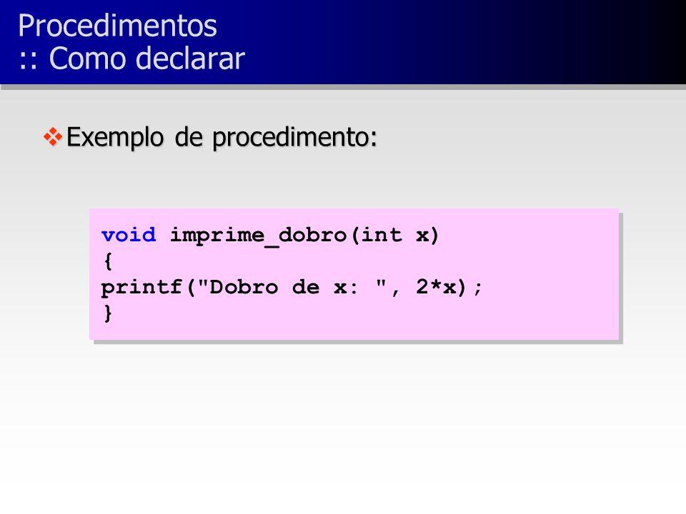 void imprime_dobro(int x) { printf( Dobro de x: , 2*x); } void imprime_dobro(int x) { printf( Dobro de x: , 2*x); } vExemplo de procedimento: Procedimentos :: Como declarar