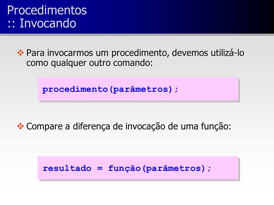 vPara invocarmos um procedimento, devemos utilizá-lo como qualquer outro comando: vCompare a diferença de invocação de uma função: procedimento(parâmetros); resultado = função(parâmetros); Procedimentos :: Invocando