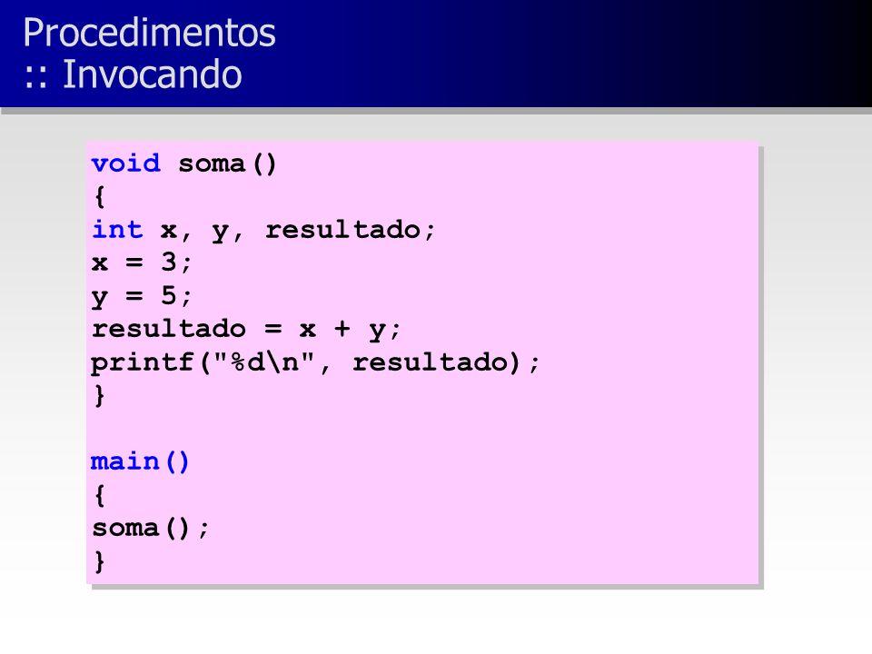 void soma() { int x, y, resultado; x = 3; y = 5; resultado = x + y; printf( %d\n , resultado); } main() { soma(); } void soma() { int x, y, resultado; x = 3; y = 5; resultado = x + y; printf( %d\n , resultado); } main() { soma(); } Procedimentos :: Invocando
