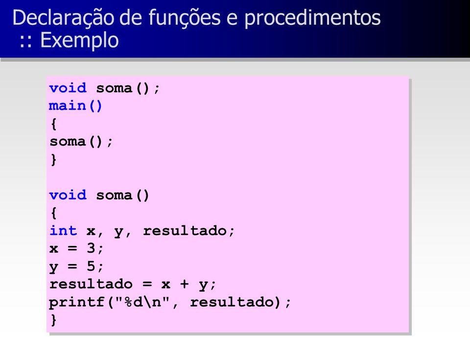 Declaração de funções e procedimentos :: Exemplo void soma(); main() { soma(); } void soma() { int x, y, resultado; x = 3; y = 5; resultado = x + y; printf( %d\n , resultado); } void soma(); main() { soma(); } void soma() { int x, y, resultado; x = 3; y = 5; resultado = x + y; printf( %d\n , resultado); }