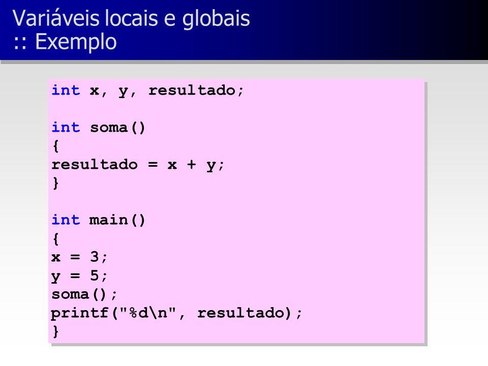 int x, y, resultado; int soma() { resultado = x + y; } int main() { x = 3; y = 5; soma(); printf( %d\n , resultado); } int x, y, resultado; int soma() { resultado = x + y; } int main() { x = 3; y = 5; soma(); printf( %d\n , resultado); } Variáveis locais e globais :: Exemplo