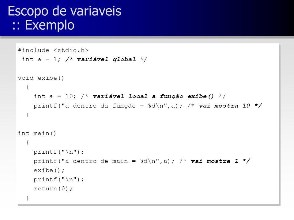 Escopo de variaveis :: Exemplo #include int a = 1; /* variável global */ void exibe() { int a = 10; /* variável local a função exibe() */ printf( a dentro da função = %d\n ,a); /* vai mostra 10 */ } int main() { printf( \n ); printf( a dentro de main = %d\n ,a); /* vai mostra 1 */ exibe(); printf( \n ); return(0); } #include int a = 1; /* variável global */ void exibe() { int a = 10; /* variável local a função exibe() */ printf( a dentro da função = %d\n ,a); /* vai mostra 10 */ } int main() { printf( \n ); printf( a dentro de main = %d\n ,a); /* vai mostra 1 */ exibe(); printf( \n ); return(0); }