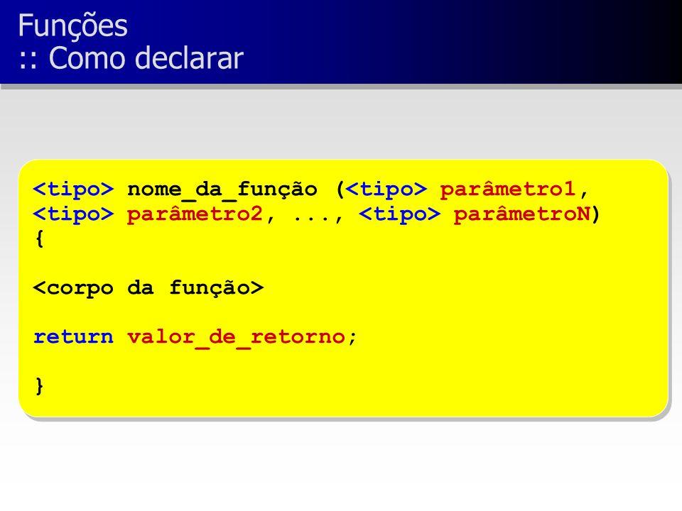 nome_da_função ( parâmetro1, parâmetro2,..., parâmetroN) { return valor_de_retorno; } nome_da_função ( parâmetro1, parâmetro2,..., parâmetroN) { return valor_de_retorno; } Funções :: Como declarar