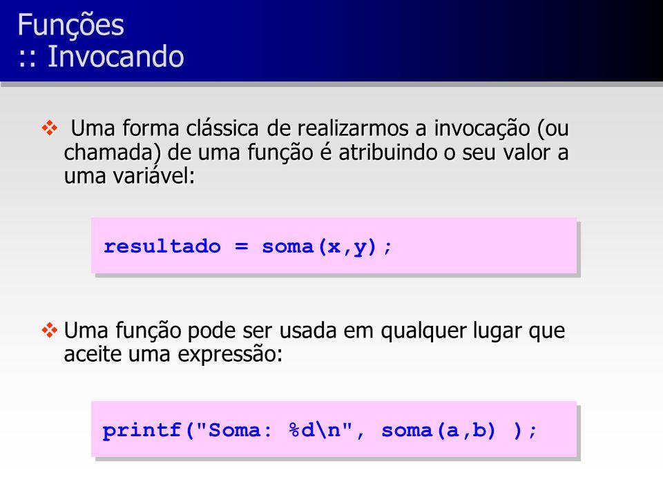 v Uma forma clássica de realizarmos a invocação (ou chamada) de uma função é atribuindo o seu valor a uma variável: vUma função pode ser usada em qualquer lugar que aceite uma expressão: resultado = soma(x,y); printf( Soma: %d\n , soma(a,b) ); Funções :: Invocando