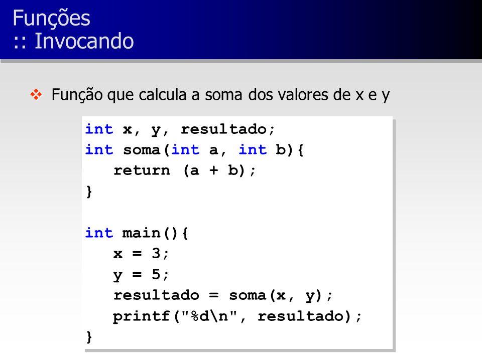 int x, y, resultado; int soma(int a, int b){ return (a + b); } int main(){ x = 3; y = 5; resultado = soma(x, y); printf( %d\n , resultado); } int x, y, resultado; int soma(int a, int b){ return (a + b); } int main(){ x = 3; y = 5; resultado = soma(x, y); printf( %d\n , resultado); } v v Função que calcula a soma dos valores de x e y Funções :: Invocando