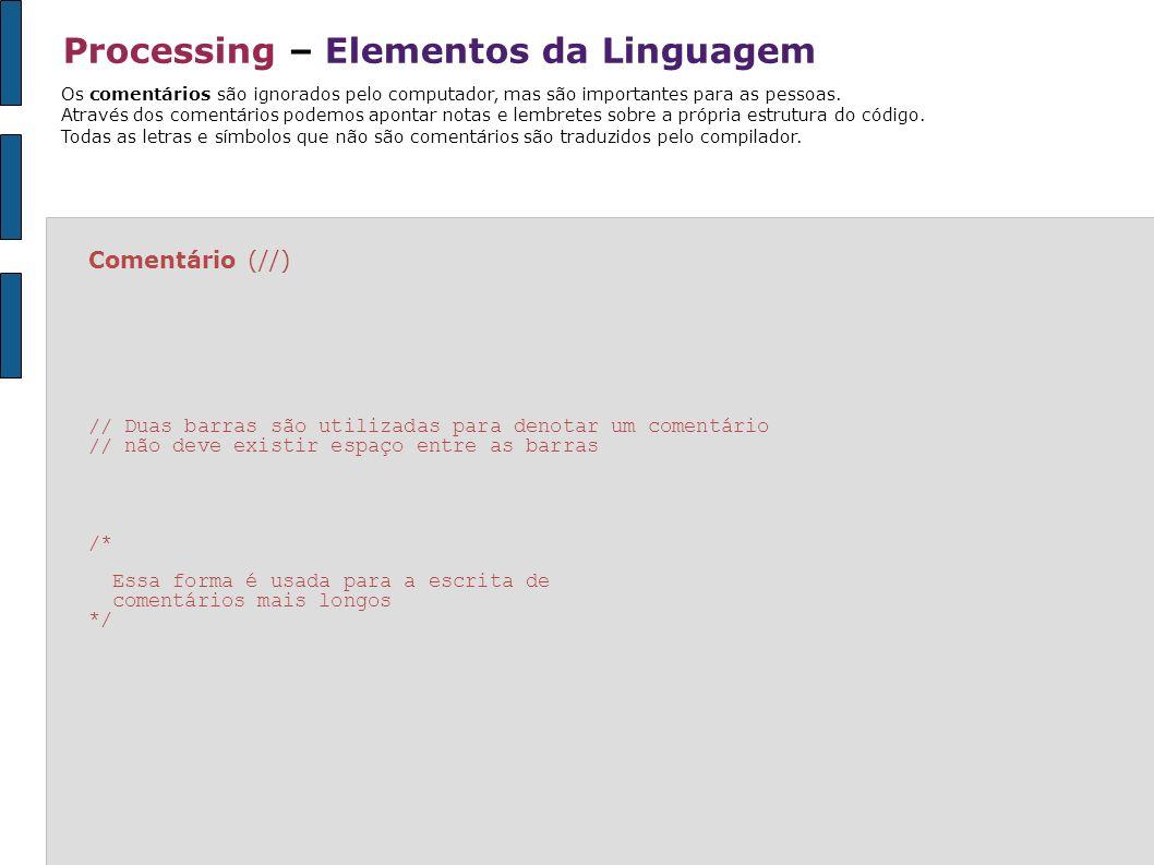 Processing – Decisões * ver exemplo na pasta ESTRUTURA // neste exemplo apenas a linha é desenhada int a=10; int b=20; if ((a>5) && (b<30)) { // true && true line (20,50,80,50); } if ((a>15) && (b<30)) { // false && true ellipse (50,50,36,36); } // neste exemplo a linha é desenhada, pois a variável b=true boolean b= true; if (b==true) { // se b é true desenhe a linha line (20,50,80,50); } if (!b== true) { // se b é false desenhe a elipse ellipse (50,50,36,36); }