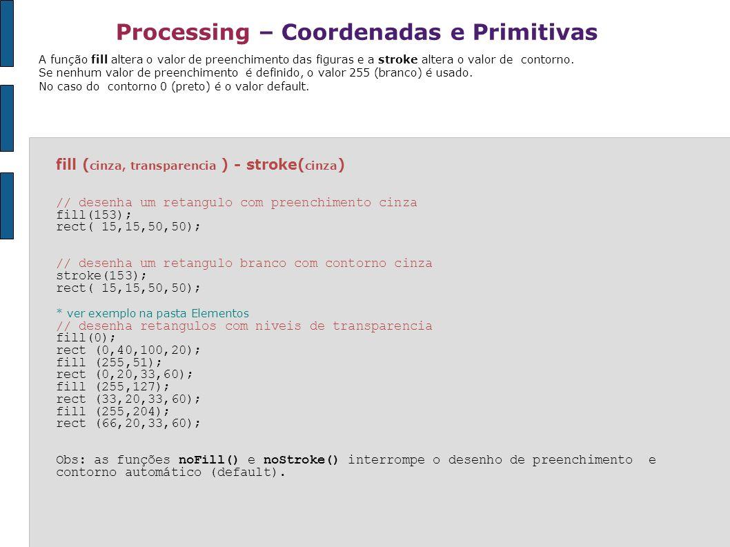 Processing – Coordenadas e Primitivas fill ( cinza, transparencia ) - stroke( cinza ) // desenha um retangulo com preenchimento cinza fill(153); rect(