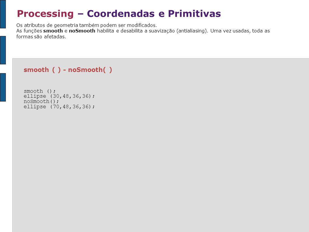 Processing – Coordenadas e Primitivas smooth ( ) - noSmooth( ) smooth (); ellipse (30,48,36,36); noSmooth(); ellipse (70,48,36,36); Os atributos de ge