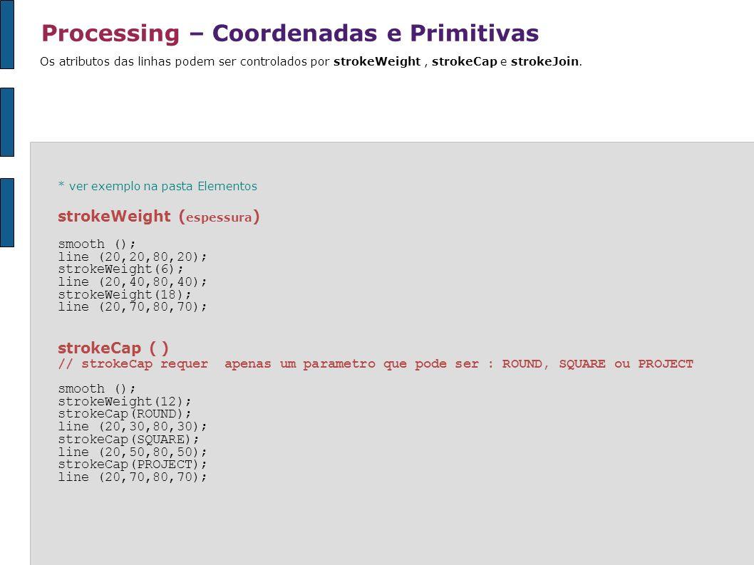 Processing – Coordenadas e Primitivas * ver exemplo na pasta Elementos strokeWeight ( espessura ) smooth (); line (20,20,80,20); strokeWeight(6); line