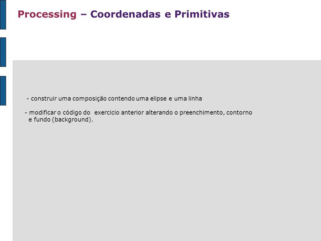 Processing – Coordenadas e Primitivas - construir uma composição contendo uma elipse e uma linha - modificar o código do exercicio anterior alterando