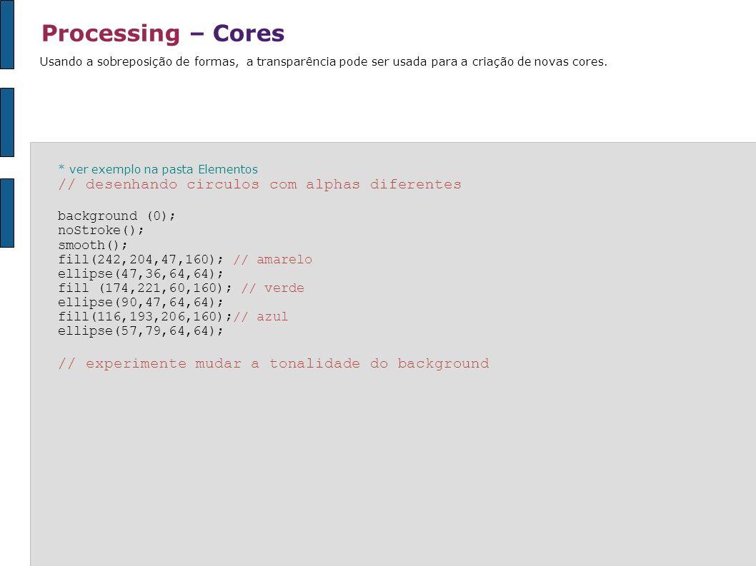 Processing – Cores * ver exemplo na pasta Elementos // desenhando circulos com alphas diferentes background (0); noStroke(); smooth(); fill(242,204,47