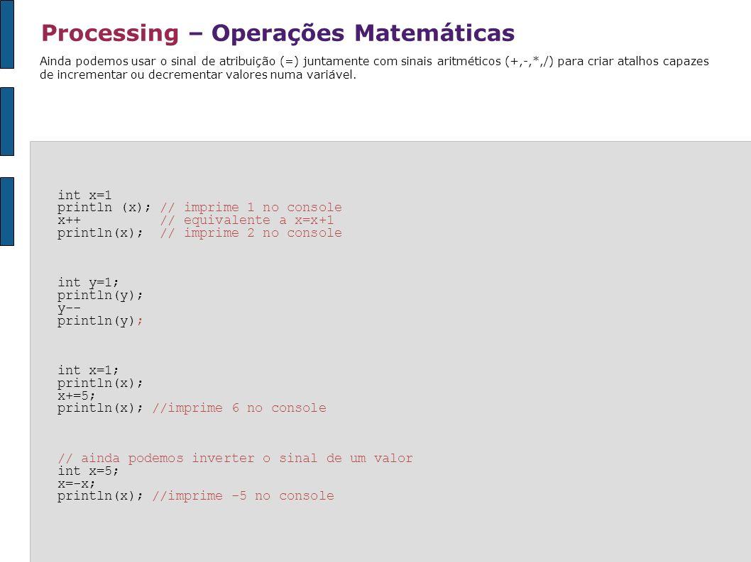 Processing – Operações Matemáticas Ainda podemos usar o sinal de atribuição (=) juntamente com sinais aritméticos (+,-,*,/) para criar atalhos capazes