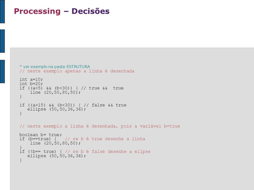 Processing – Decisões * ver exemplo na pasta ESTRUTURA // neste exemplo apenas a linha é desenhada int a=10; int b=20; if ((a>5) && (b<30)) { // true