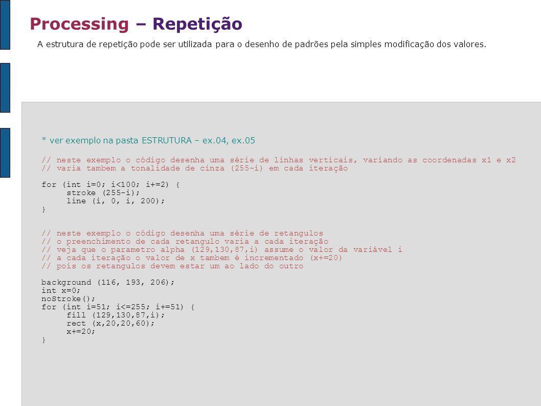 Processing – Repetição A estrutura de repetição pode ser utilizada para o desenho de padrões pela simples modificação dos valores. * ver exemplo na pa