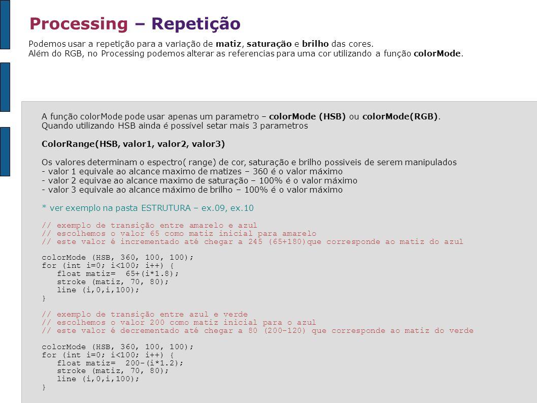 Processing – Repetição Podemos usar a repetição para a variação de matiz, saturação e brilho das cores. Além do RGB, no Processing podemos alterar as