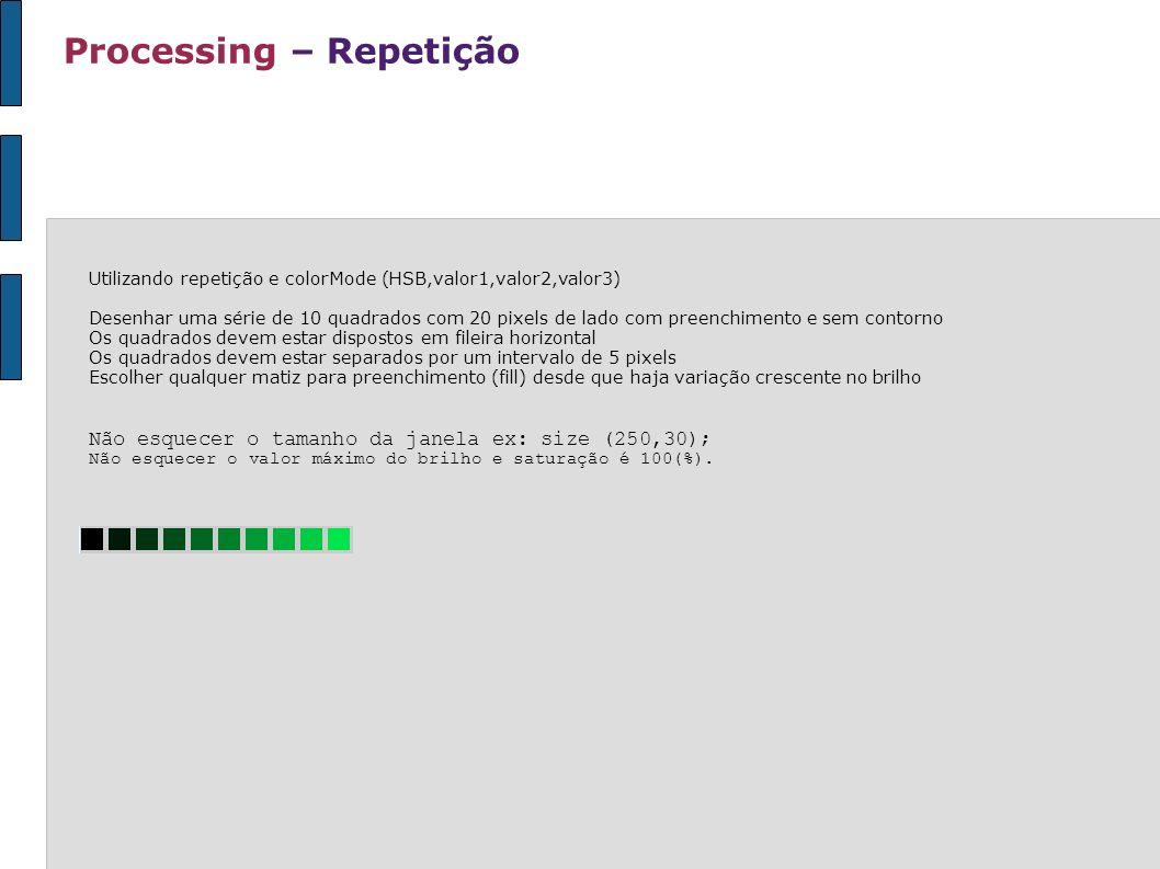 Processing – Repetição Utilizando repetição e colorMode (HSB,valor1,valor2,valor3) Desenhar uma série de 10 quadrados com 20 pixels de lado com preenc