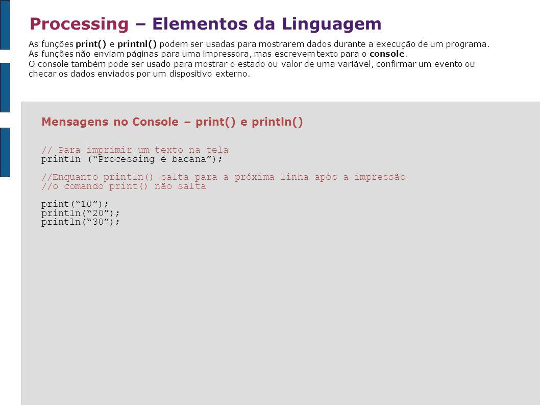 Processing – Elementos da Linguagem Mensagens no Console – print() e println() // Para imprimir um texto na tela println (Processing é bacana); //Enqu