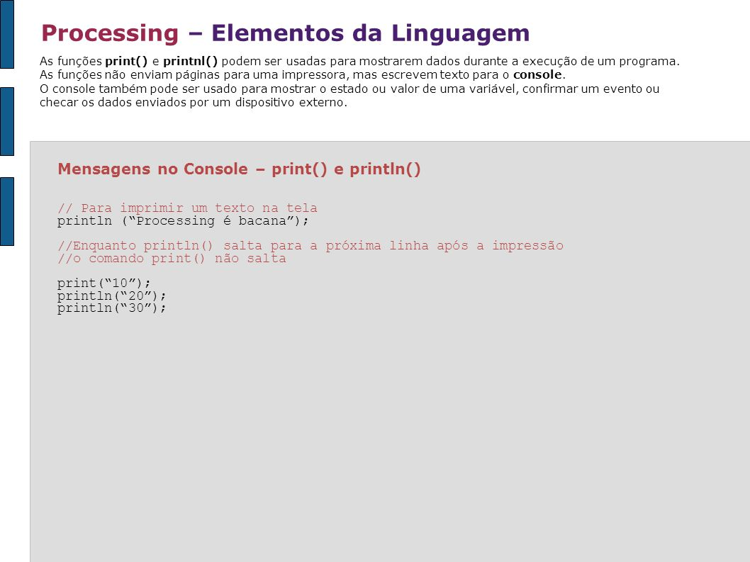 Processing – Interação: Mouse void setup() { size(100, 100); noStroke(); smooth(); } void draw() { float x = mouseX; float y = mouseY; float ix = width - mouseX; // ix=inverte o valor de x float iy = mouseY - height; // iy=inverte o valor de y background(126); fill(255, 150); ellipse(x, height/2, y, y); // posicao, altura e largura variam proporcionalmente fill(0, 159); ellipse(ix, height/2, iy, iy); // posição, altura e largura variam inversamente * ver exemplos na pasta INTERAÇÃO Para inverter o valor do mouse, simplesmente subtraia o valor de mouseX da largura (width) da janela e subtraia o valor de mouseY da altura (height).