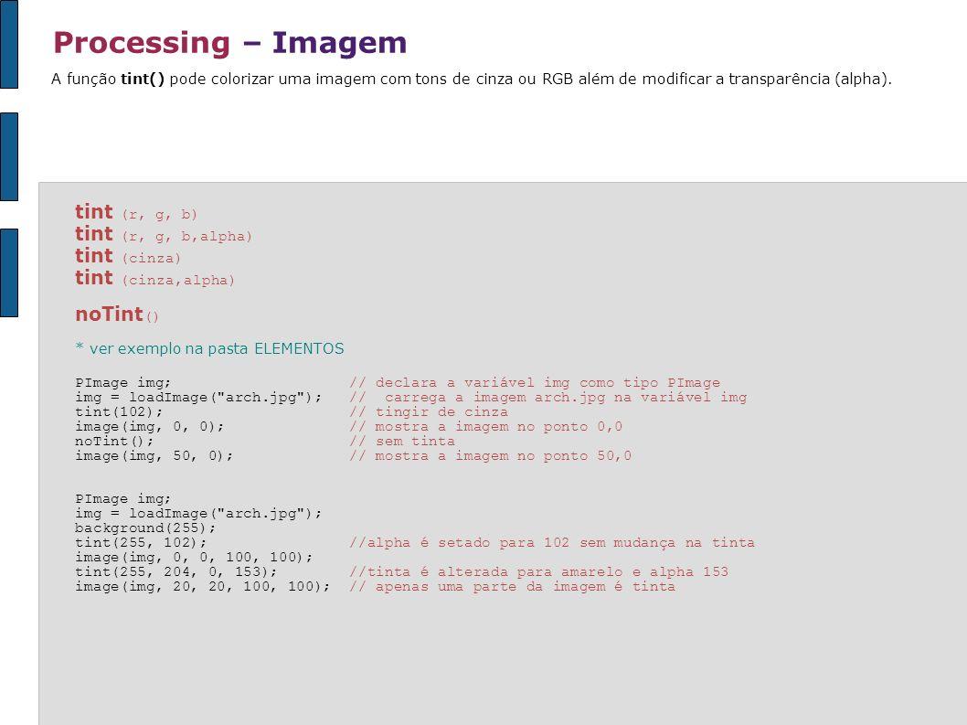 Processing – Imagem A função tint() pode colorizar uma imagem com tons de cinza ou RGB além de modificar a transparência (alpha). tint (r, g, b) tint
