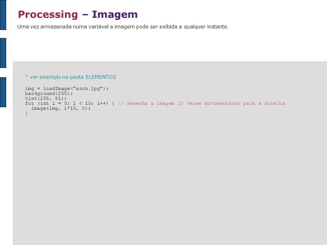 Processing – Imagem Uma vez armazenada numa variável a imagem pode ser exibida a qualquer instante. * ver exemplo na pasta ELEMENTOS img = loadImage(