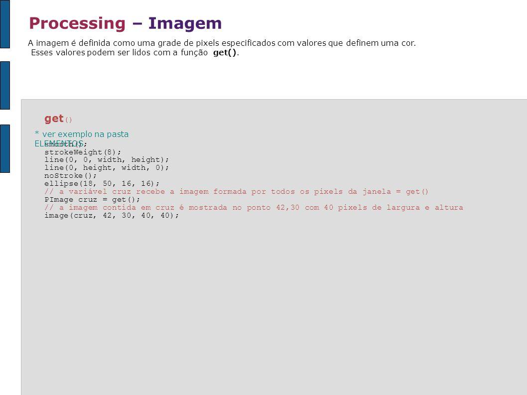 Processing – Imagem A imagem é definida como uma grade de pixels especificados com valores que definem uma cor. Esses valores podem ser lidos com a fu